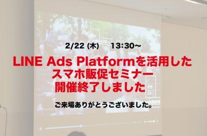2/22開催 LINE Ads Platformを活用したスマホ販促セミナー開催終了しました。