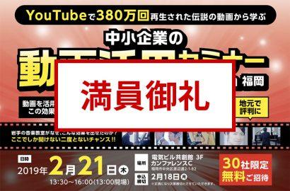 【満員御礼】2月21日開催「YouTubeで380万回再生された伝説の動画から学ぶ 中小企業の動画活用セミナー2019 in 福岡」受付終了のお知らせ